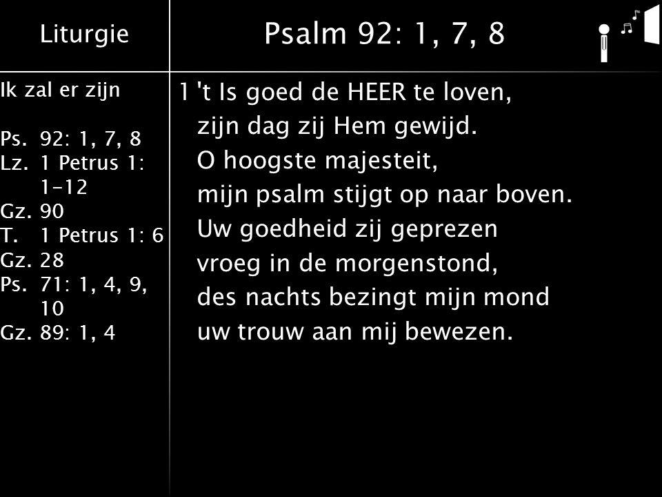 Liturgie Ik zal er zijn Ps.92: 1, 7, 8 Lz.1 Petrus 1: 1-12 Gz.90 T.1 Petrus 1: 6 Gz.28 Ps.71: 1, 4, 9, 10 Gz.89: 1, 4 7De vromen zullen bloeien als palmen in de zon, zoals op Libanon de cederbomen groeien.