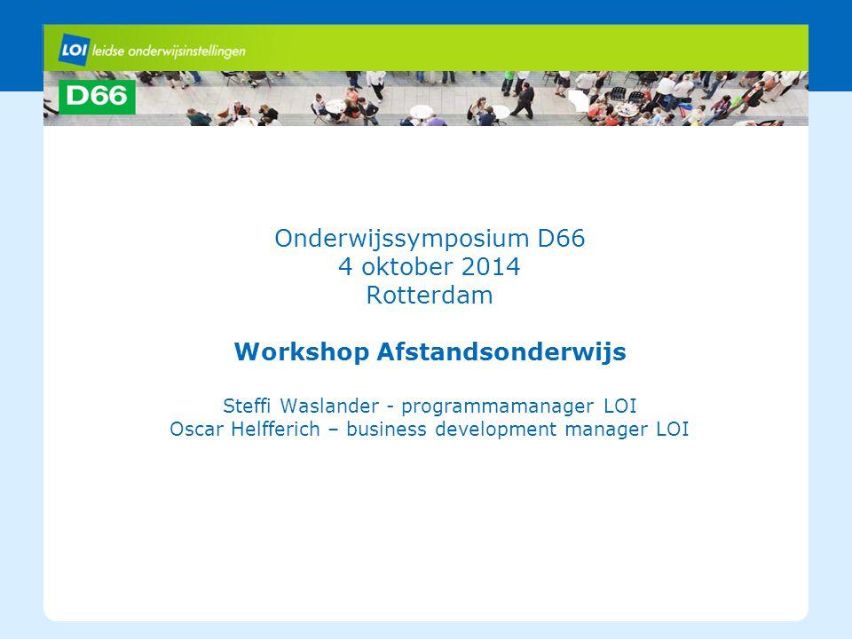 Onderwijssymposium D66 4 oktober 2014 Rotterdam Workshop Afstandsonderwijs Steffi Waslander - programmamanager LOI Oscar Helfferich – business develop