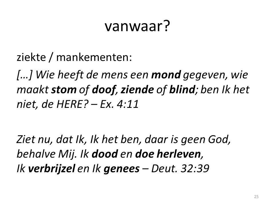 vanwaar? ziekte / mankementen: […] Wie heeft de mens een mond gegeven, wie maakt stom of doof, ziende of blind; ben Ik het niet, de HERE? – Ex. 4:11 Z