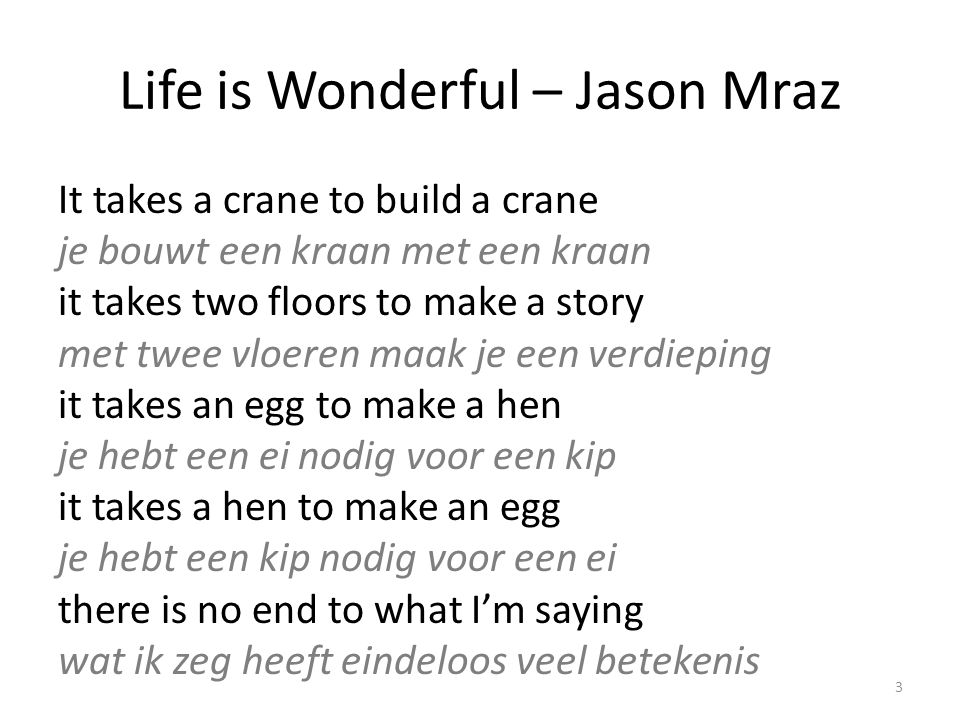 Life is Wonderful – Jason Mraz It takes a crane to build a crane je bouwt een kraan met een kraan it takes two floors to make a story met twee vloeren maak je een verdieping it takes an egg to make a hen je hebt een ei nodig voor een kip it takes a hen to make an egg je hebt een kip nodig voor een ei there is no end to what I'm saying wat ik zeg heeft eindeloos veel betekenis 3