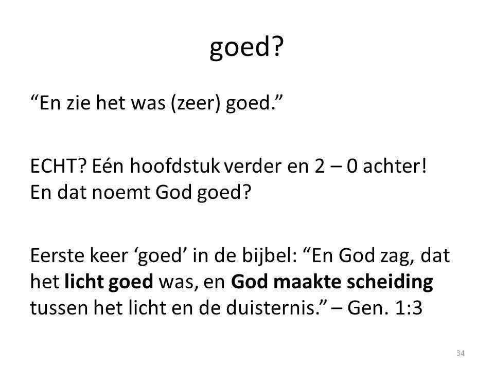 """goed? """"En zie het was (zeer) goed."""" ECHT? Eén hoofdstuk verder en 2 – 0 achter! En dat noemt God goed? Eerste keer 'goed' in de bijbel: """"En God zag, d"""