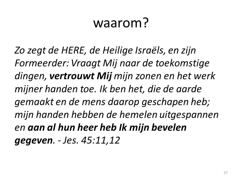 waarom? Zo zegt de HERE, de Heilige Israëls, en zijn Formeerder: Vraagt Mij naar de toekomstige dingen, vertrouwt Mij mijn zonen en het werk mijner ha