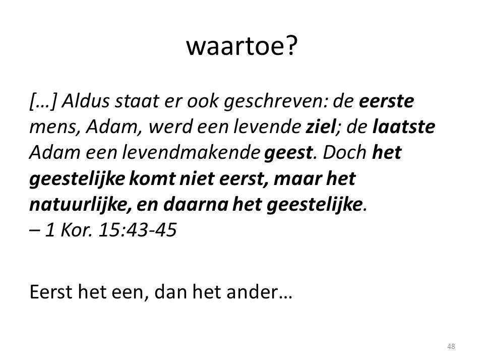 waartoe? […] Aldus staat er ook geschreven: de eerste mens, Adam, werd een levende ziel; de laatste Adam een levendmakende geest. Doch het geestelijke
