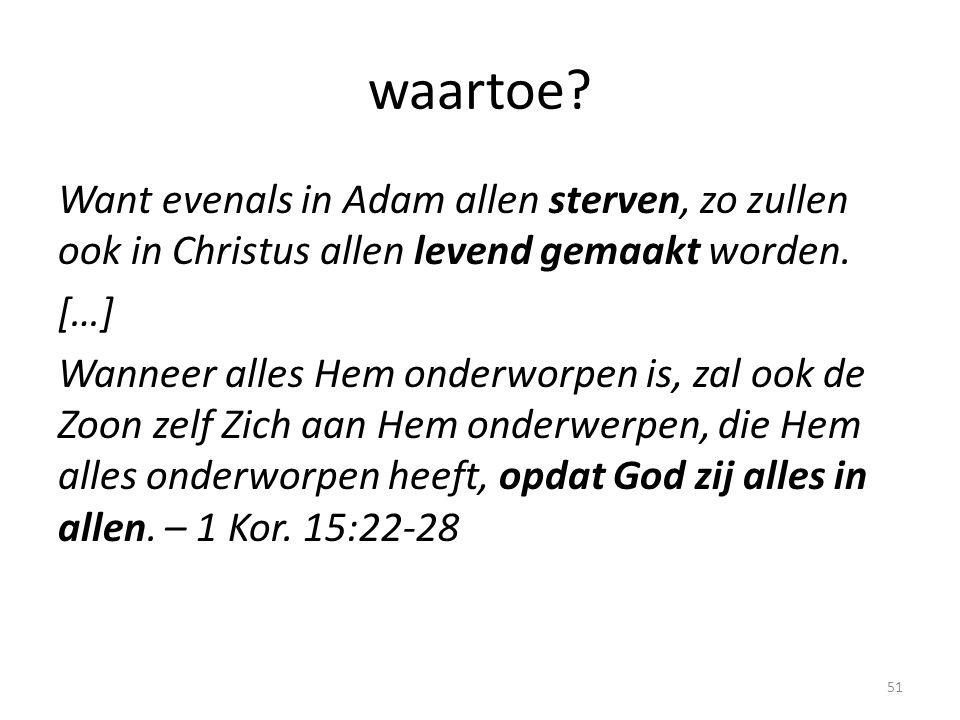 waartoe? Want evenals in Adam allen sterven, zo zullen ook in Christus allen levend gemaakt worden. […] Wanneer alles Hem onderworpen is, zal ook de Z
