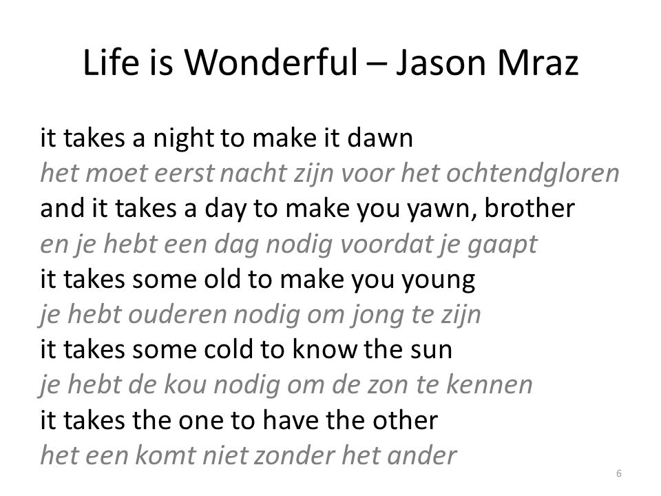 Life is Wonderful – Jason Mraz it takes a night to make it dawn het moet eerst nacht zijn voor het ochtendgloren and it takes a day to make you yawn, brother en je hebt een dag nodig voordat je gaapt it takes some old to make you young je hebt ouderen nodig om jong te zijn it takes some cold to know the sun je hebt de kou nodig om de zon te kennen it takes the one to have the other het een komt niet zonder het ander 6