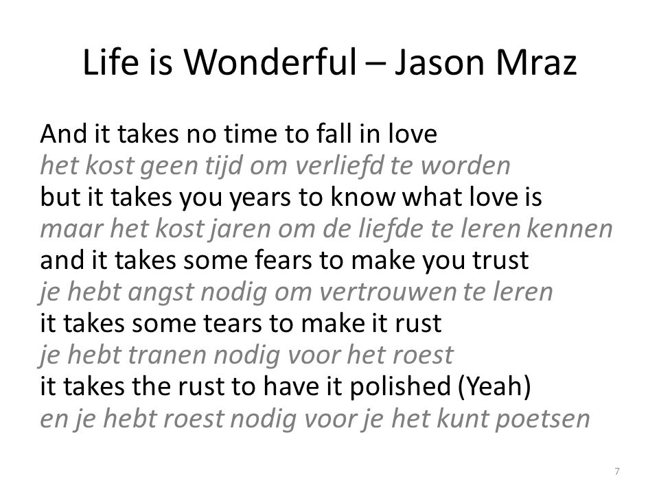 Life is Wonderful – Jason Mraz la la la la la la la life is wonderful het leven is verwonderlijk ah la la la la la la life goes full circle het leven is een gesloten geheel ah la la la la la la life is wonderful het leven is verwonderlijk ah la la la la 8