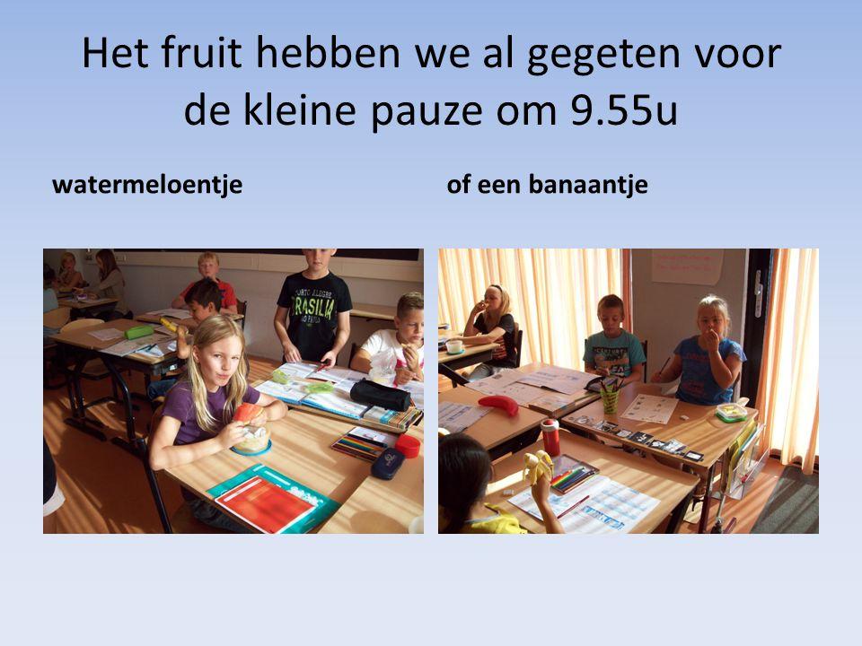 Het fruit hebben we al gegeten voor de kleine pauze om 9.55u watermeloentjeof een banaantje