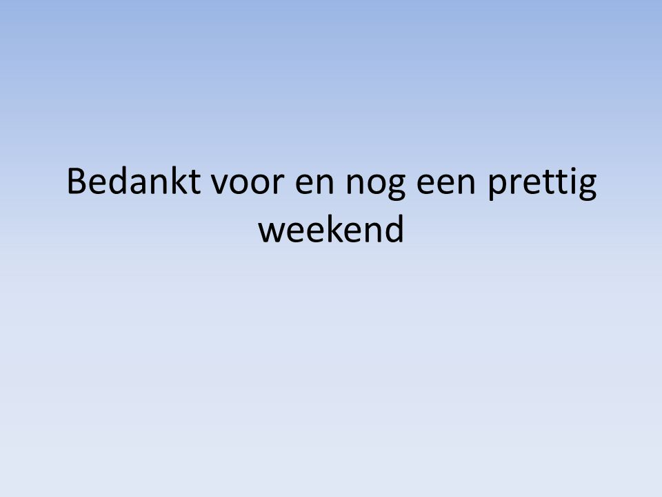 Bedankt voor en nog een prettig weekend