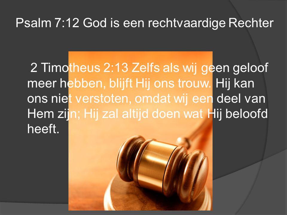 Psalm 7:12 God is een rechtvaardige Rechter 2 Timotheus 2:13 Zelfs als wij geen geloof meer hebben, blijft Hij ons trouw. Hij kan ons niet verstoten,