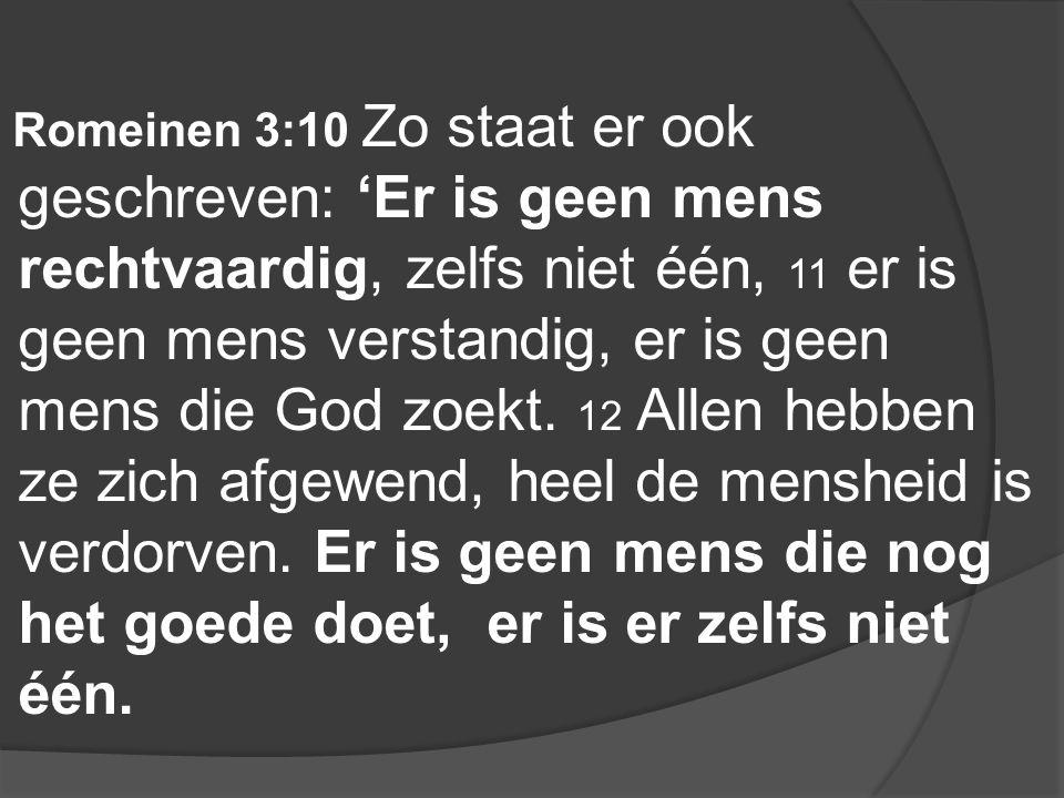 Romeinen 3:10 Zo staat er ook geschreven: 'Er is geen mens rechtvaardig, zelfs niet één, 11 er is geen mens verstandig, er is geen mens die God zoekt.