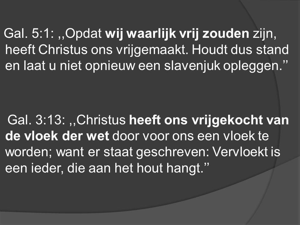 Gal. 5:1:,,Opdat wij waarlijk vrij zouden zijn, heeft Christus ons vrijgemaakt. Houdt dus stand en laat u niet opnieuw een slavenjuk opleggen.'' Gal.
