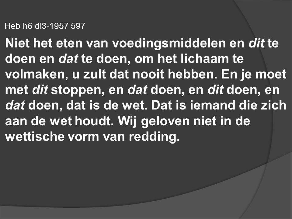 Heb h6 dl3-1957 597 Niet het eten van voedingsmiddelen en dit te doen en dat te doen, om het lichaam te volmaken, u zult dat nooit hebben. En je moet