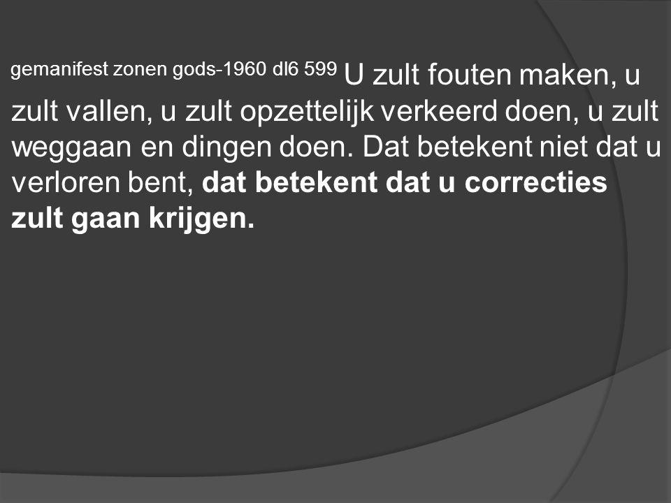 gemanifest zonen gods-1960 dl6 599 U zult fouten maken, u zult vallen, u zult opzettelijk verkeerd doen, u zult weggaan en dingen doen. Dat betekent n