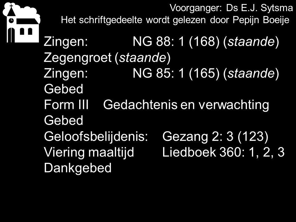 Voorganger: Ds E.J. Sytsma Het schriftgedeelte wordt gelezen door Pepijn Boeije Zingen:NG 88: 1 (168) (staande) Zegengroet (staande) Zingen:NG 85: 1 (