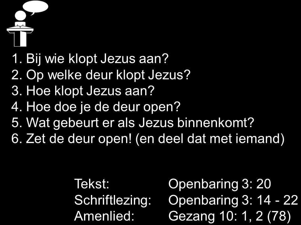 Tekst: Openbaring 3: 20 Schriftlezing: Openbaring 3: 14 - 22 Amenlied: Gezang 10: 1, 2 (78) 1. Bij wie klopt Jezus aan? 2. Op welke deur klopt Jezus?