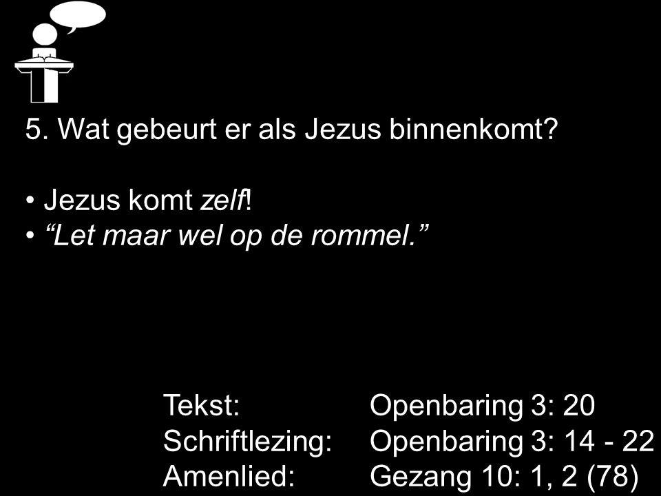 "Tekst: Openbaring 3: 20 Schriftlezing: Openbaring 3: 14 - 22 Amenlied: Gezang 10: 1, 2 (78) 5. Wat gebeurt er als Jezus binnenkomt? Jezus komt zelf! """