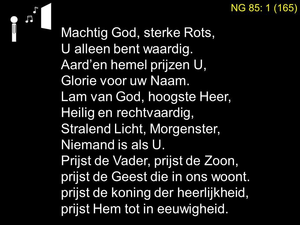 Machtig God, sterke Rots, U alleen bent waardig. Aard'en hemel prijzen U, Glorie voor uw Naam.