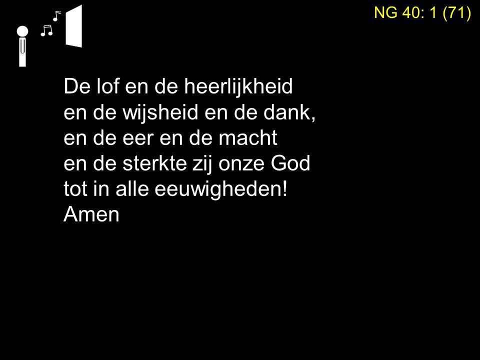 De lof en de heerlijkheid en de wijsheid en de dank, en de eer en de macht en de sterkte zij onze God tot in alle eeuwigheden! Amen NG 40: 1 (71)