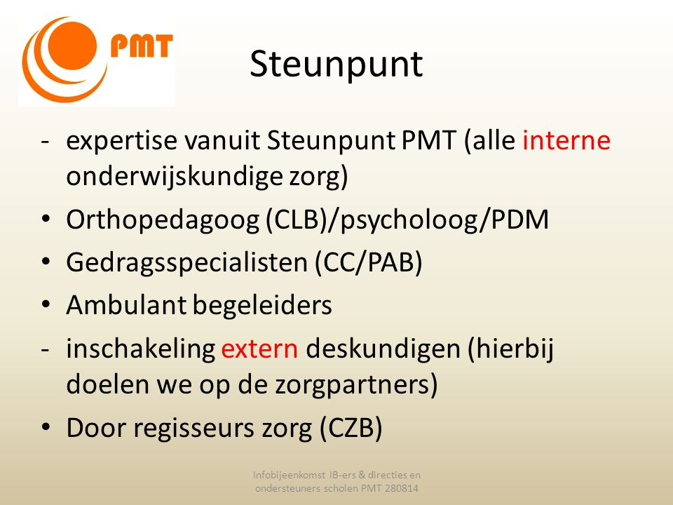 Steunpunt -expertise vanuit Steunpunt PMT (alle interne onderwijskundige zorg) Orthopedagoog (CLB)/psycholoog/PDM Gedragsspecialisten (CC/PAB) Ambulan