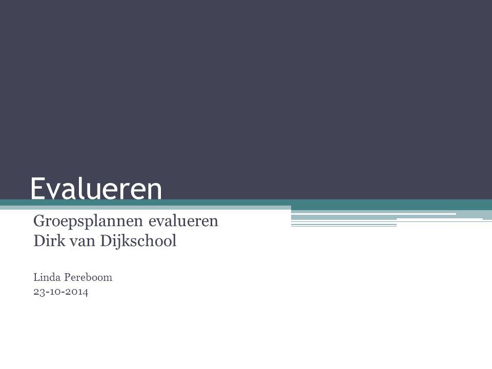 Evalueren Groepsplannen evalueren Dirk van Dijkschool Linda Pereboom 23-10-2014