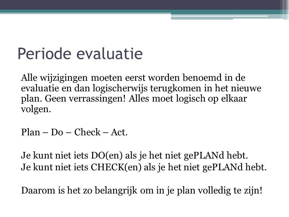 Periode evaluatie Alle wijzigingen moeten eerst worden benoemd in de evaluatie en dan logischerwijs terugkomen in het nieuwe plan. Geen verrassingen!