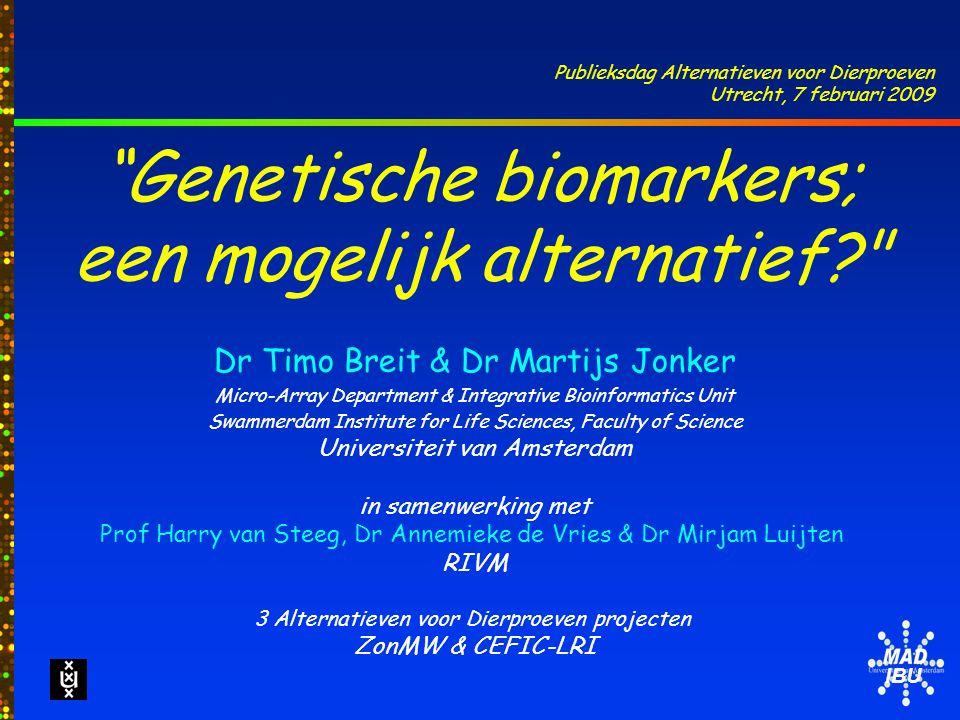 IBU Genetische biomarkers; een mogelijk alternatief Dr Timo Breit & Dr Martijs Jonker Micro-Array Department & Integrative Bioinformatics Unit Swammerdam Institute for Life Sciences, Faculty of Science Universiteit van Amsterdam in samenwerking met Prof Harry van Steeg, Dr Annemieke de Vries & Dr Mirjam Luijten RIVM 3 Alternatieven voor Dierproeven projecten ZonMW & CEFIC-LRI Publieksdag Alternatieven voor Dierproeven Utrecht, 7 februari 2009