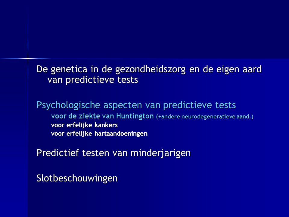 De genetica in de gezondheidszorg en de eigen aard van predictieve tests Psychologische aspecten van predictieve tests voor de ziekte van Huntington (+andere neurodegeneratieve aand.) voor erfelijke kankers voor erfelijke hartaandoeningen Predictief testen van minderjarigen Slotbeschouwingen