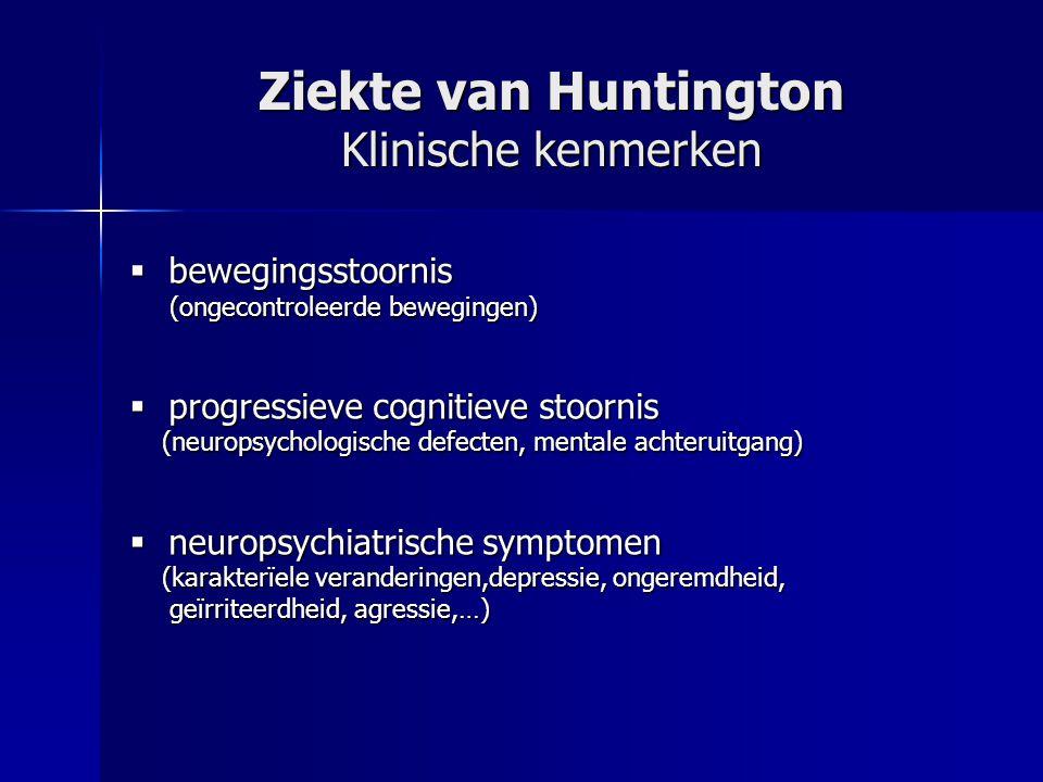 Ziekte van Huntington Klinische kenmerken  bewegingsstoornis (ongecontroleerde bewegingen) (ongecontroleerde bewegingen)  progressieve cognitieve stoornis (neuropsychologische defecten, mentale achteruitgang) (neuropsychologische defecten, mentale achteruitgang)  neuropsychiatrische symptomen (karakterïele veranderingen,depressie, ongeremdheid, (karakterïele veranderingen,depressie, ongeremdheid, geïrriteerdheid, agressie,…) geïrriteerdheid, agressie,…)