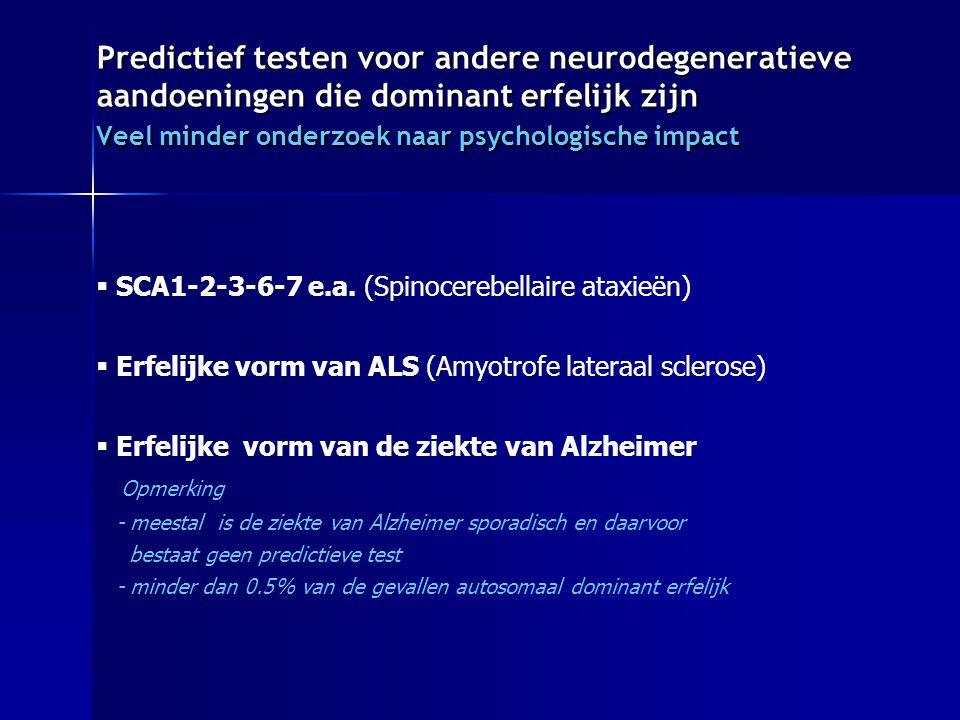 Predictief testen voor andere neurodegeneratieve aandoeningen die dominant erfelijk zijn Veel minder onderzoek naar psychologische impact  SCA1-2-3-6-7 e.a.