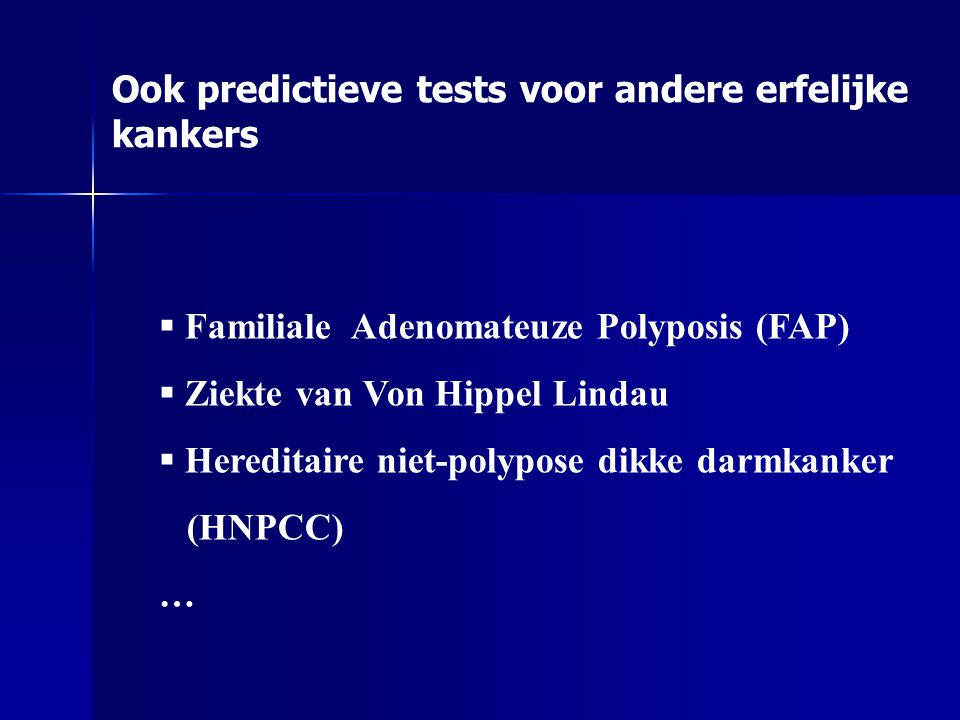  Familiale Adenomateuze Polyposis (FAP)  Ziekte van Von Hippel Lindau  Hereditaire niet-polypose dikke darmkanker (HNPCC) … Ook predictieve tests voor andere erfelijke kankers