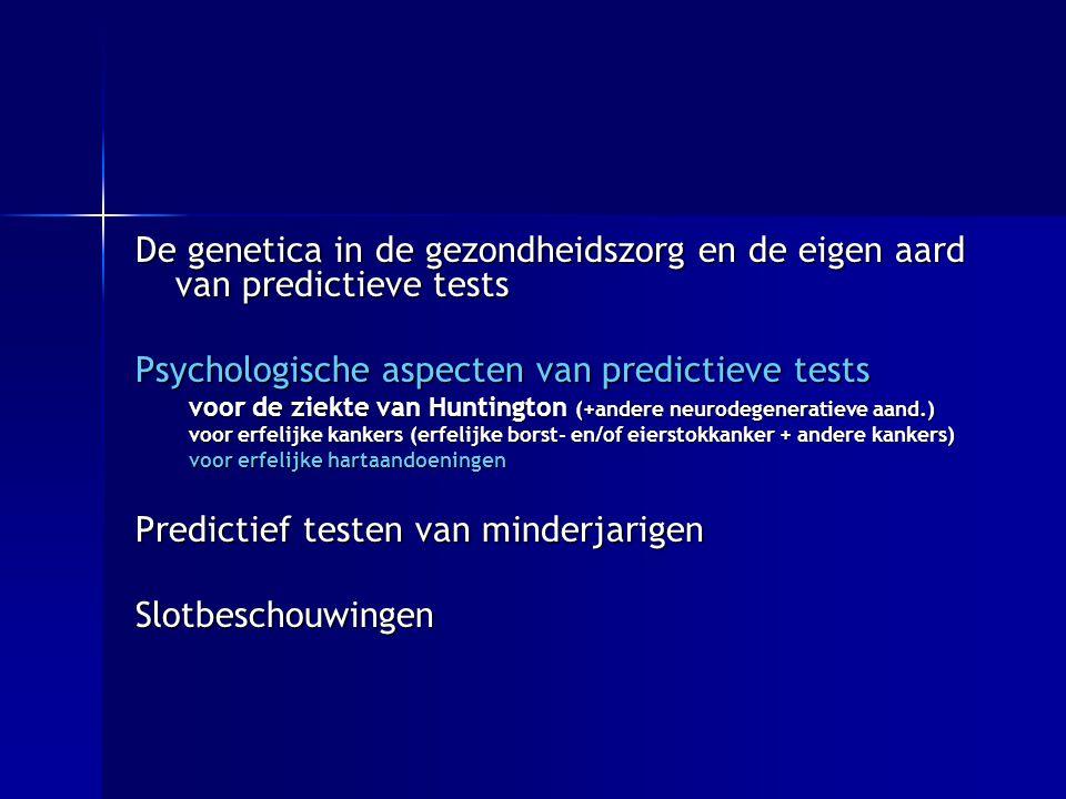 De genetica in de gezondheidszorg en de eigen aard van predictieve tests Psychologische aspecten van predictieve tests voor de ziekte van Huntington (+andere neurodegeneratieve aand.) voor erfelijke kankers (erfelijke borst- en/of eierstokkanker + andere kankers) voor erfelijke hartaandoeningen Predictief testen van minderjarigen Slotbeschouwingen