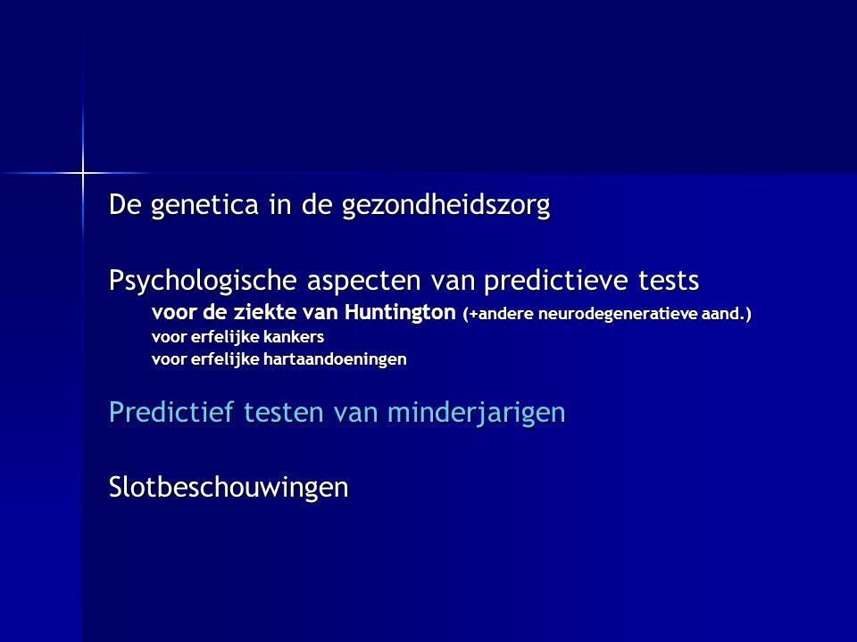 De genetica in de gezondheidszorg Psychologische aspecten van predictieve tests voor de ziekte van Huntington (+andere neurodegeneratieve aand.) voor erfelijke kankers voor erfelijke hartaandoeningen Predictief testen van minderjarigen Slotbeschouwingen
