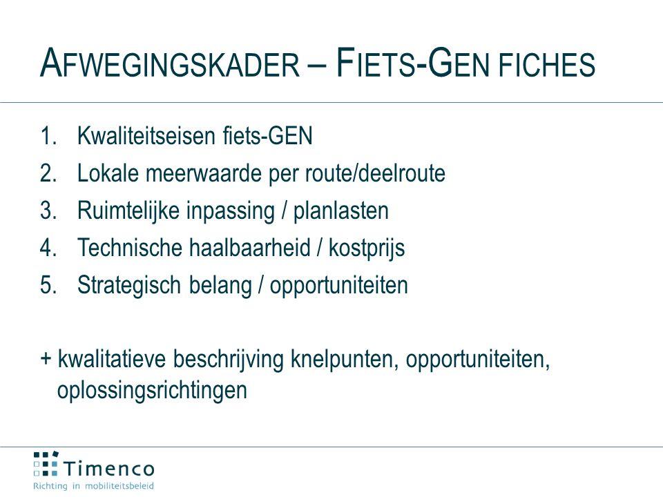 A FWEGINGSKADER – F IETS -G EN FICHES 1.Kwaliteitseisen fiets-GEN 2.Lokale meerwaarde per route/deelroute 3.Ruimtelijke inpassing / planlasten 4.Technische haalbaarheid / kostprijs 5.Strategisch belang / opportuniteiten + kwalitatieve beschrijving knelpunten, opportuniteiten, oplossingsrichtingen