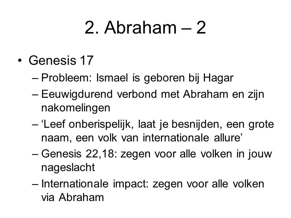 2. Abraham – 2 Genesis 17 –Probleem: Ismael is geboren bij Hagar –Eeuwigdurend verbond met Abraham en zijn nakomelingen –'Leef onberispelijk, laat je