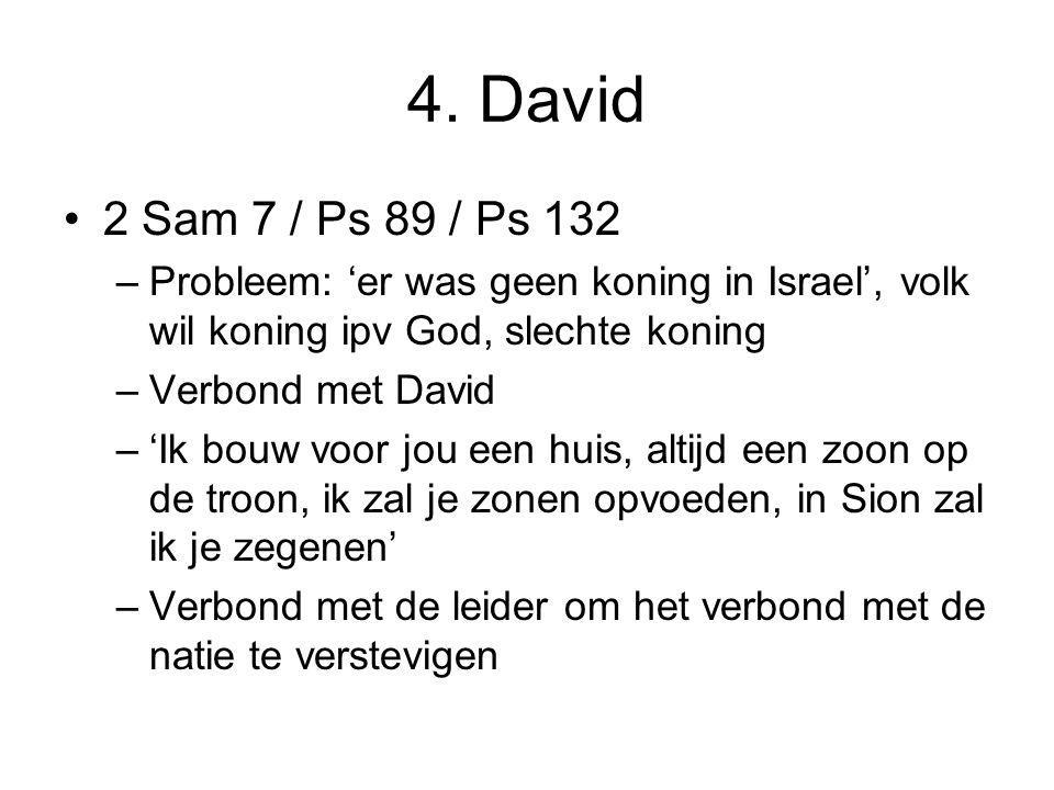 4. David 2 Sam 7 / Ps 89 / Ps 132 –Probleem: 'er was geen koning in Israel', volk wil koning ipv God, slechte koning –Verbond met David –'Ik bouw voor