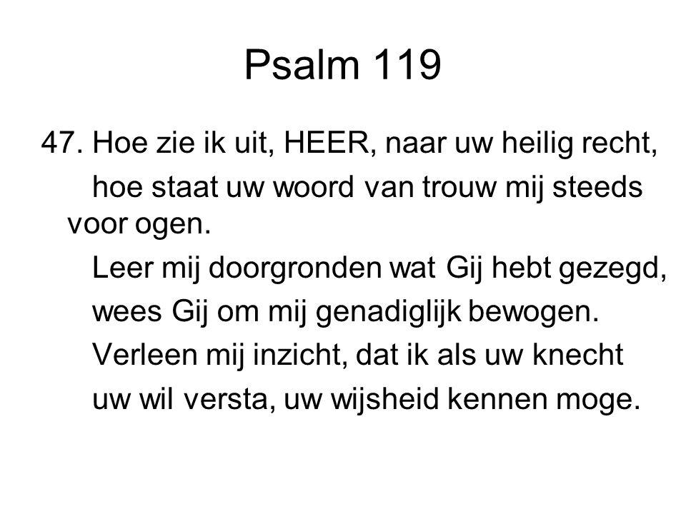 Psalm 119 47. Hoe zie ik uit, HEER, naar uw heilig recht, hoe staat uw woord van trouw mij steeds voor ogen. Leer mij doorgronden wat Gij hebt gezegd,