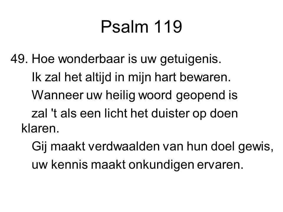 Psalm 119 49. Hoe wonderbaar is uw getuigenis. Ik zal het altijd in mijn hart bewaren. Wanneer uw heilig woord geopend is zal 't als een licht het dui