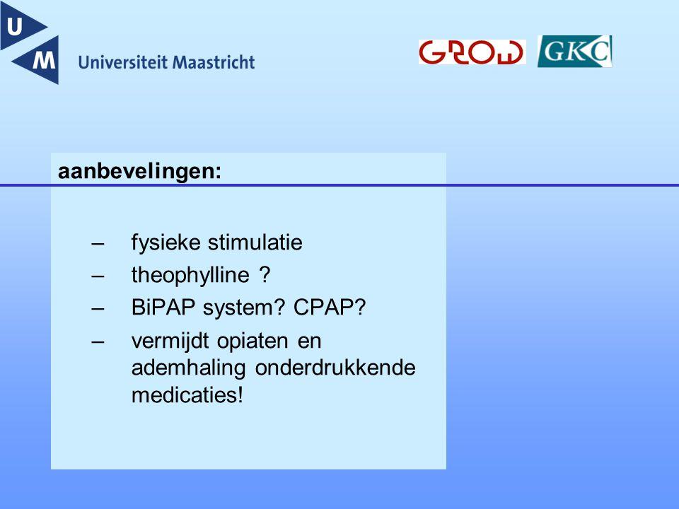 aanbevelingen: –fysieke stimulatie –theophylline ? –BiPAP system? CPAP? –vermijdt opiaten en ademhaling onderdrukkende medicaties!