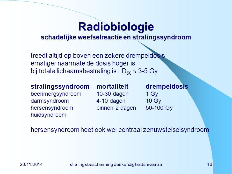 20/11/2014stralingsbescherming deskundigheidsniveau 513 Radiobiologie schadelijke weefselreactie en stralingssyndroom treedt altijd op boven een zekere drempeldosis ernstiger naarmate de dosis hoger is bij totale lichaamsbestraling is LD 50  3-5 Gy stralingssyndroommortaliteitdrempeldosis beenmergsyndroom10-30 dagen1 Gy darmsyndroom4-10 dagen10 Gy hersensyndroombinnen 2 dagen50-100 Gy huidsyndroom hersensyndroom heet ook wel centraal zenuwstelselsyndroom