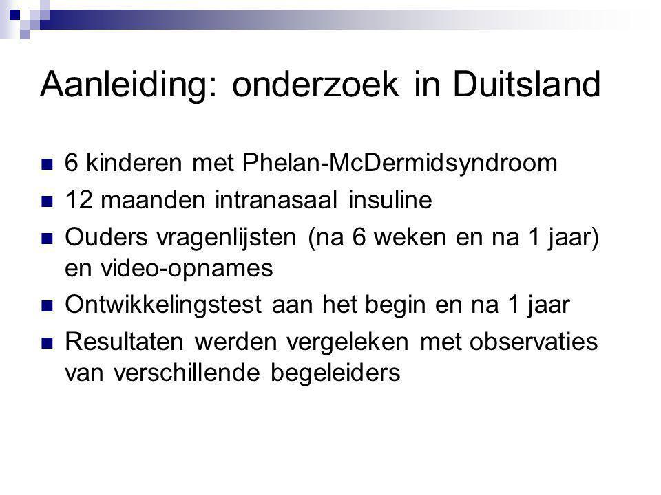 Aanleiding: onderzoek in Duitsland 6 kinderen met Phelan-McDermidsyndroom 12 maanden intranasaal insuline Ouders vragenlijsten (na 6 weken en na 1 jaa