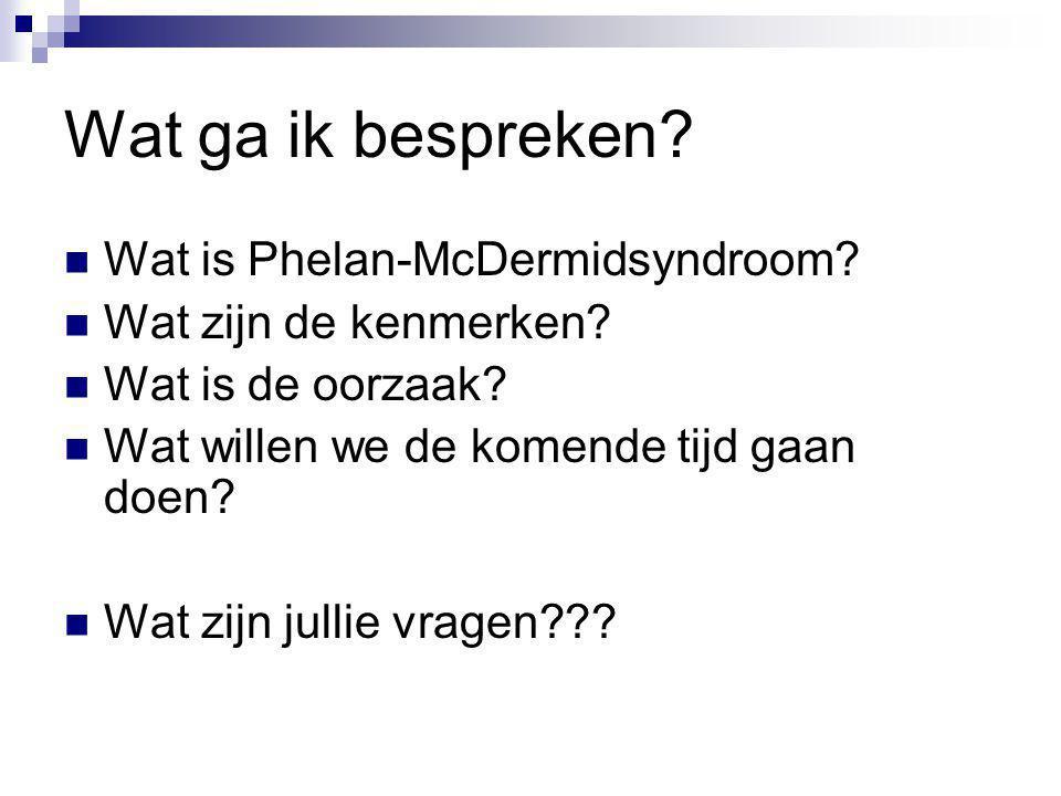 Wat ga ik bespreken? Wat is Phelan-McDermidsyndroom? Wat zijn de kenmerken? Wat is de oorzaak? Wat willen we de komende tijd gaan doen? Wat zijn julli