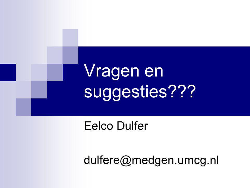 Vragen en suggesties??? Eelco Dulfer dulfere@medgen.umcg.nl