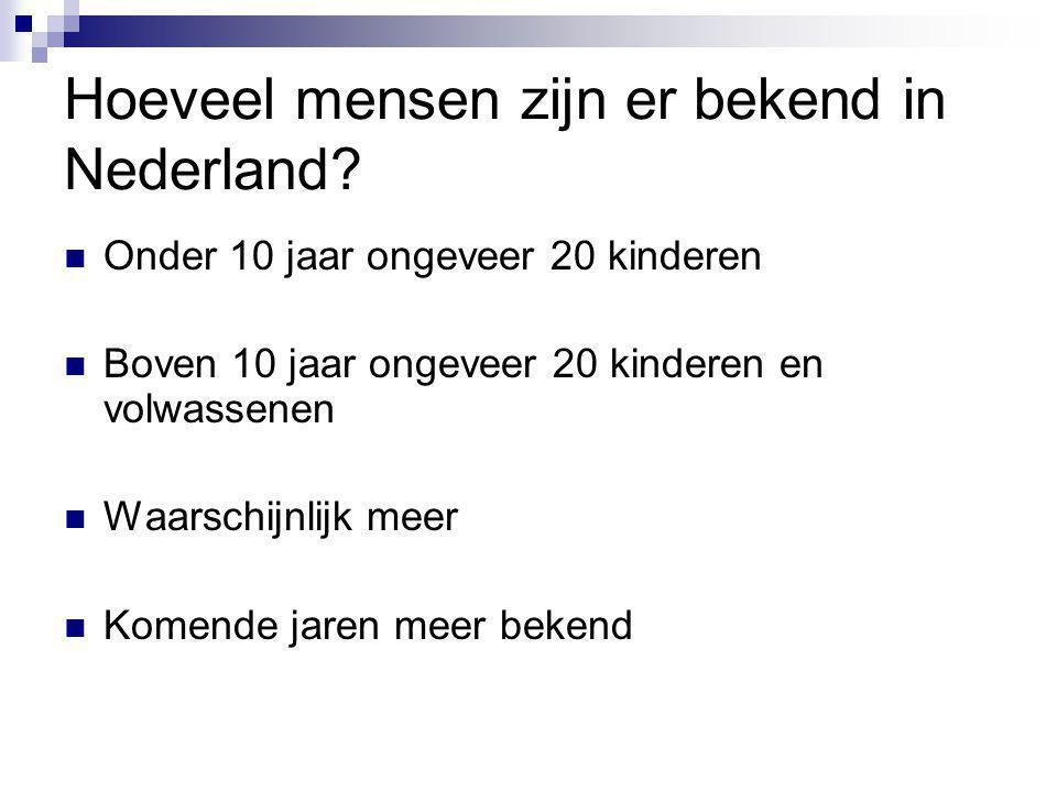 Hoeveel mensen zijn er bekend in Nederland? Onder 10 jaar ongeveer 20 kinderen Boven 10 jaar ongeveer 20 kinderen en volwassenen Waarschijnlijk meer K