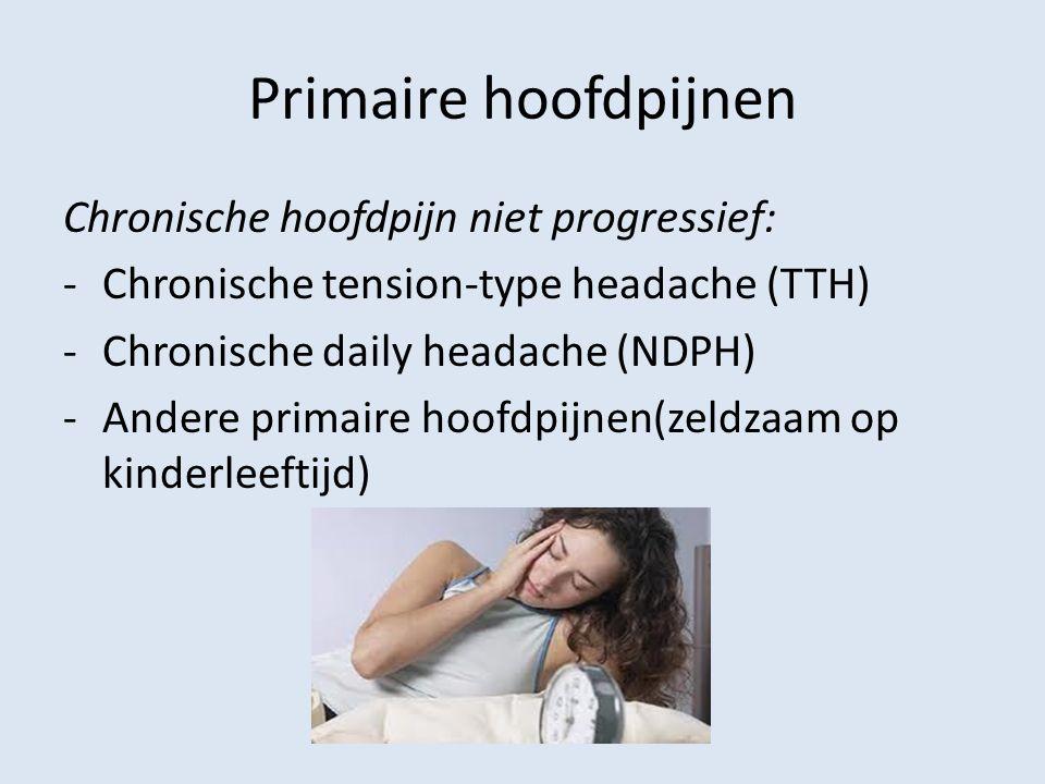 Primaire hoofdpijnen Chronische hoofdpijn niet progressief: -Chronische tension-type headache (TTH) -Chronische daily headache (NDPH) -Andere primaire