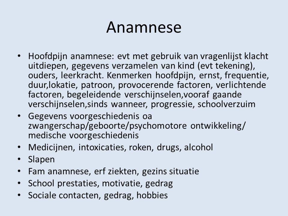 Anamnese Hoofdpijn anamnese: evt met gebruik van vragenlijst klacht uitdiepen, gegevens verzamelen van kind (evt tekening), ouders, leerkracht. Kenmer