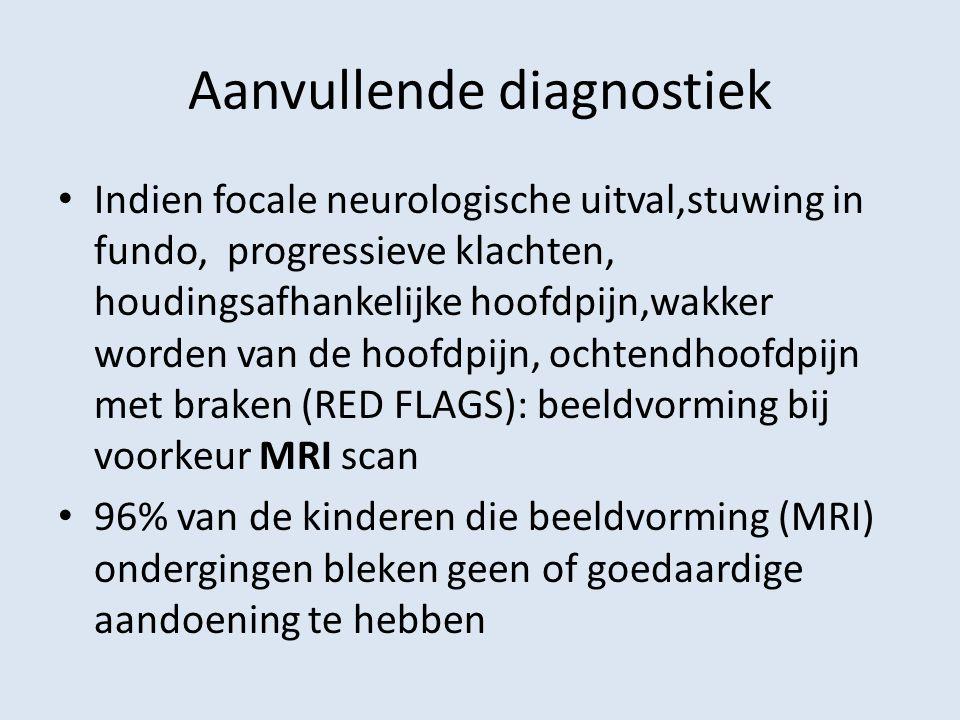 Aanvullende diagnostiek Indien focale neurologische uitval,stuwing in fundo, progressieve klachten, houdingsafhankelijke hoofdpijn,wakker worden van d