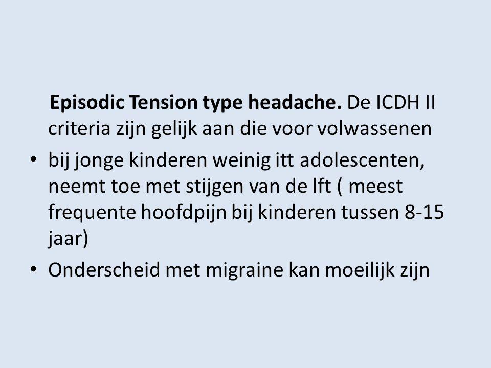 Episodic Tension type headache. De ICDH II criteria zijn gelijk aan die voor volwassenen bij jonge kinderen weinig itt adolescenten, neemt toe met sti