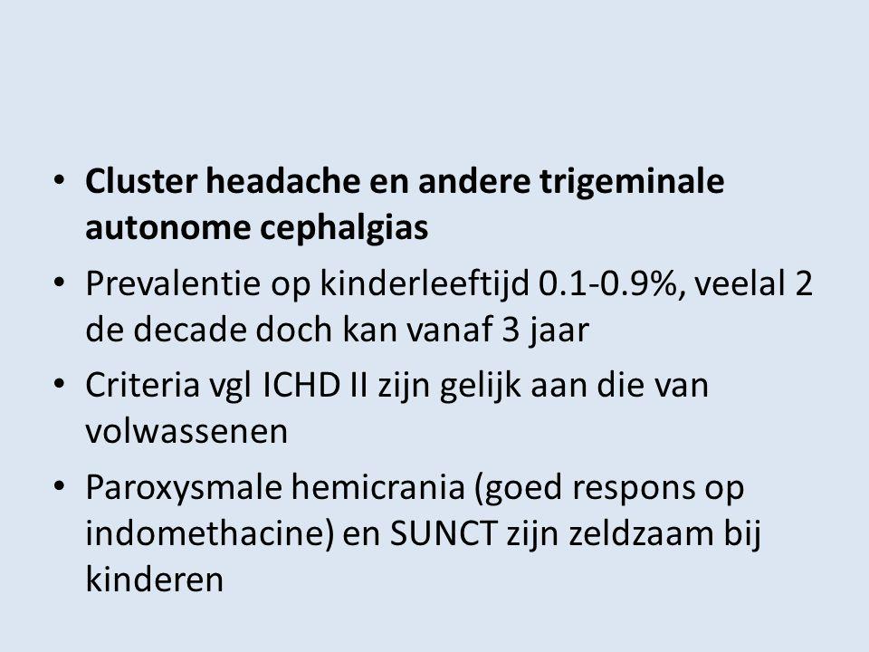 Cluster headache en andere trigeminale autonome cephalgias Prevalentie op kinderleeftijd 0.1-0.9%, veelal 2 de decade doch kan vanaf 3 jaar Criteria v