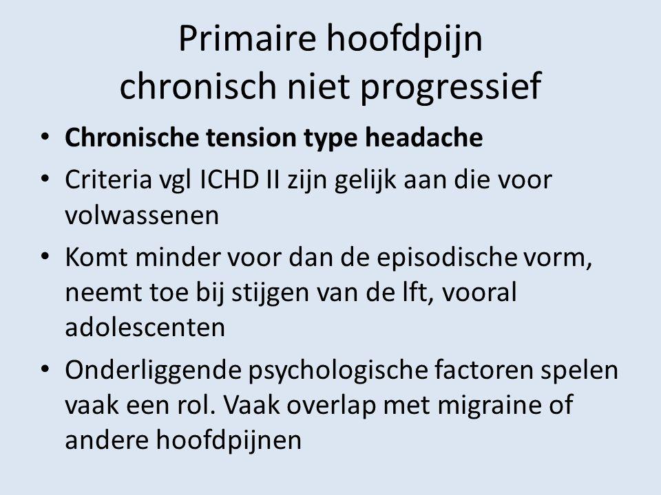 Primaire hoofdpijn chronisch niet progressief Chronische tension type headache Criteria vgl ICHD II zijn gelijk aan die voor volwassenen Komt minder v