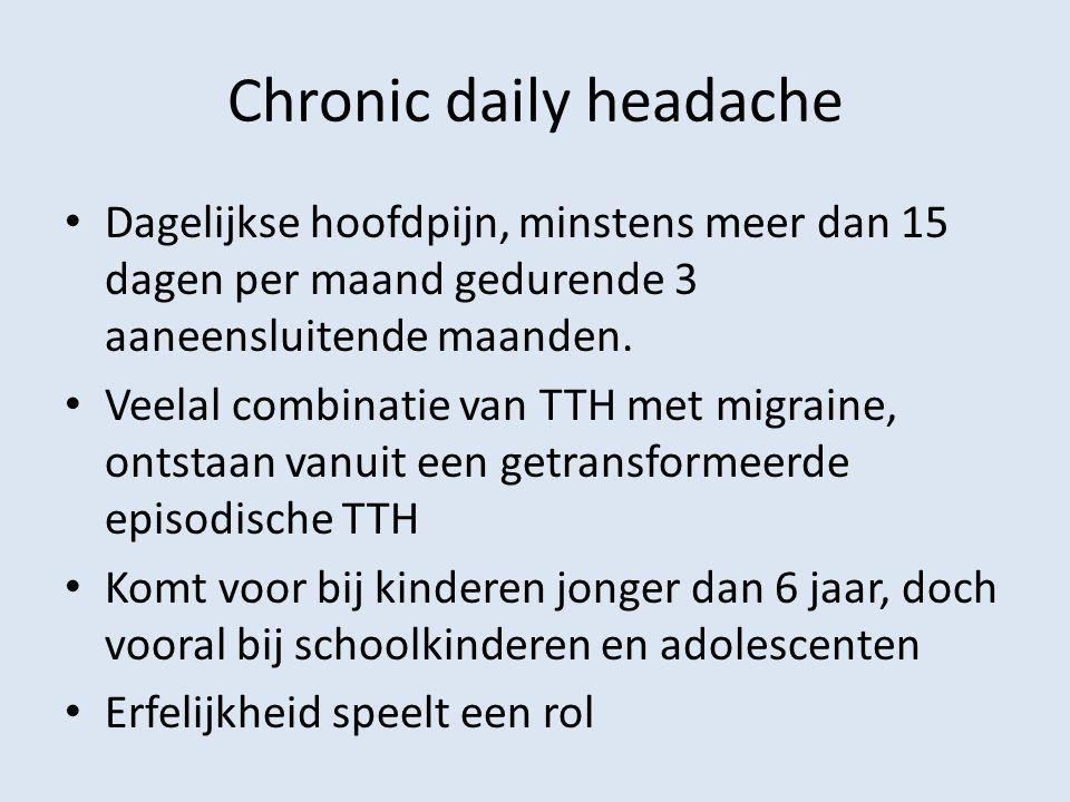 Chronic daily headache Dagelijkse hoofdpijn, minstens meer dan 15 dagen per maand gedurende 3 aaneensluitende maanden. Veelal combinatie van TTH met m